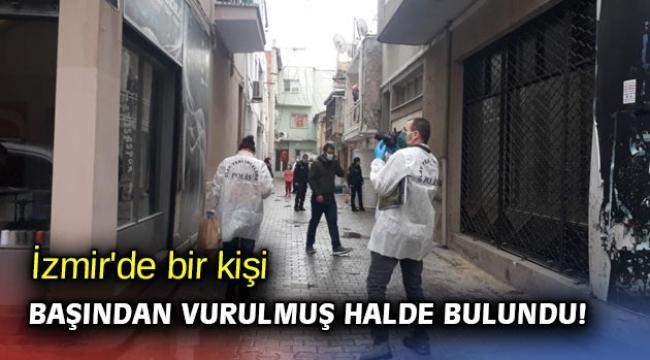 İzmir'de bir kişi başından vurulmuş halde bulundu!