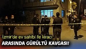 İzmir'de ev sahibi ile kiracı arasında gürültü kavgası!
