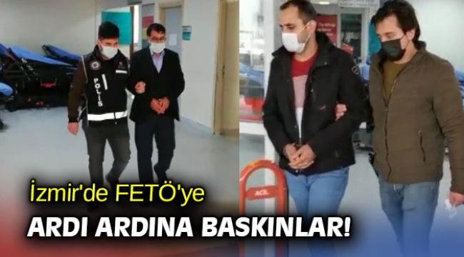 İzmir'de FETÖ'ye ardı ardına baskınlar!