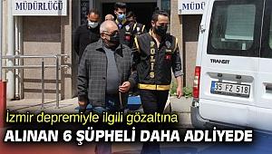 İzmir depremiyle ilgili gözaltına alınan 6 şüpheli daha adliyede