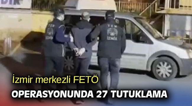 İzmir merkezli FETÖ operasyonunda 27 tutuklama