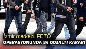 İzmir merkezli FETÖ operasyonunda  84 gözaltı kararı