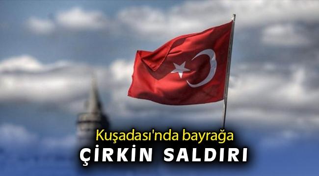 Kuşadası'nda Türk bayrağına çirkin saldırı