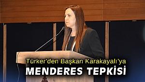 Türker'den Başkan Karakayalı'ya Menderes tepkisi