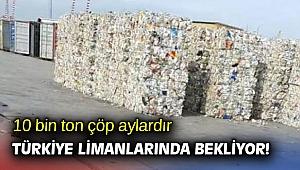 10 bin ton çöp aylardır Türkiye limanlarında bekliyor!