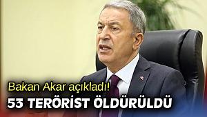 Bakan Akar açıkladı! 53 terörist öldürüldü