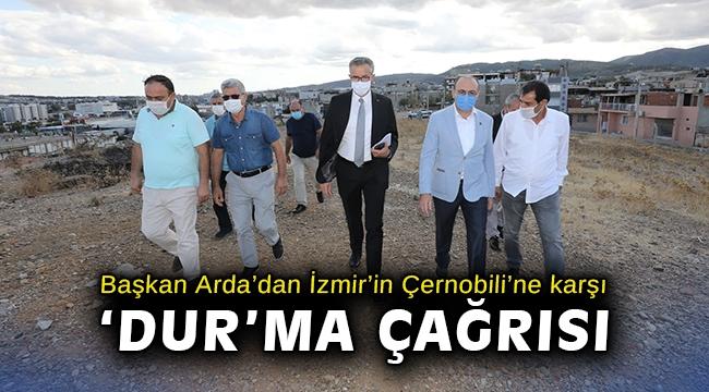 Başkan Arda'dan İzmir'in Çernobili'ne karşı 'dur'ma çağrısı