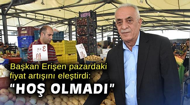 """Başkan Erişen pazardaki fiyat artışını eleştirdi: """"Hoş olmadı"""""""