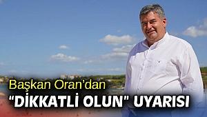 """Başkan Oran'dan """"dikkatli olun"""" uyarısı"""