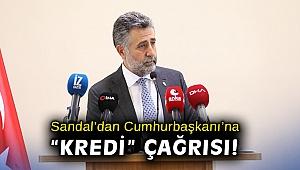 Başkan Sandal'dan Cumhurbaşkanı Erdoğan'a 'kredi' çağrısı!