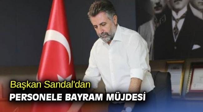 Başkan Sandal'dan personele bayram müjdesi