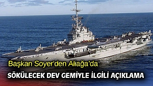 Başkan Soyer'den Aliağa'da sökülecek dev gemiyle ilgili açıklama