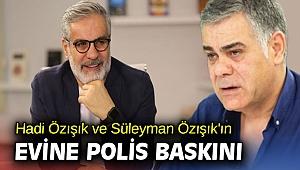 Hadi Özışık ve Süleyman Özışık'ın evine polis baskını