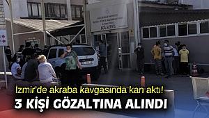 İzmir'de akraba kavgasında kan aktı! 3 kişi gözaltına alındı