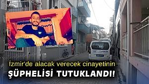 İzmir'de alacak verecek cinayetinin şüphelisi tutuklandı!