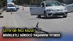 İzmir'de feci kaza! Bisikletli sürücü yaşamını yitirdi