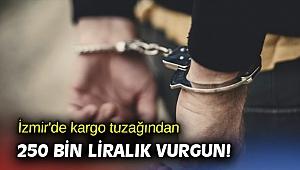 İzmir'de kargo tuzağından 250 bin liralık vurgun!