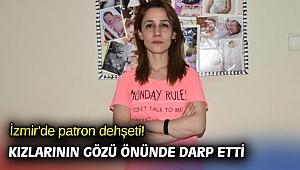 İzmir'de patron dehşeti! Kızlarının gözü önünde darp etti