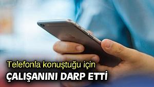 İzmir'de telefonla konuştuğu için çalışanını darp etti