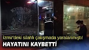 İzmir'deki silahlı çatışmada yaralanmıştı! Hayatını kaybetti