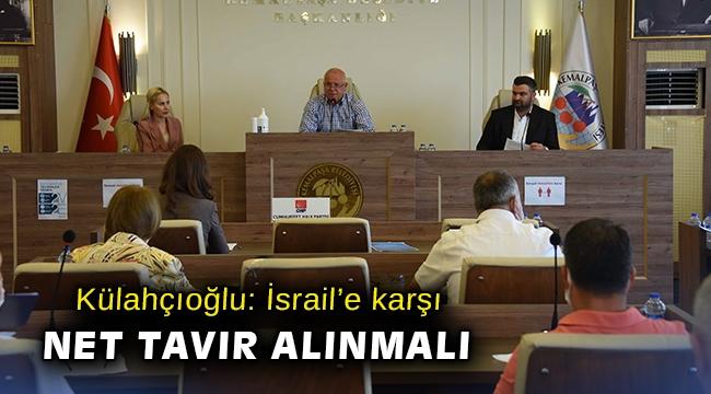 Külahçıoğlu: İsrail'e karşı net tavır alınmalı