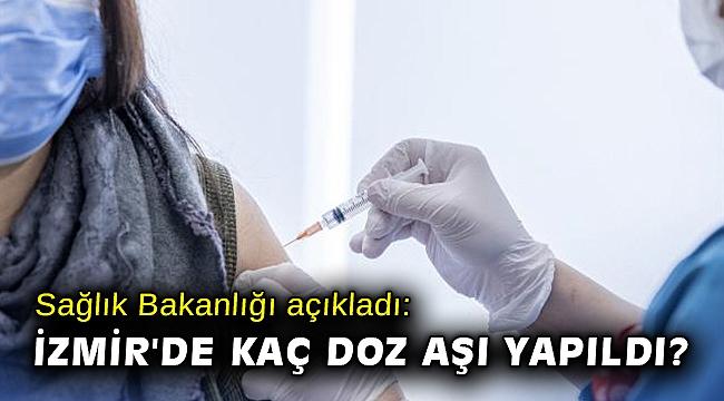 Sağlık Bakanlığı açıkladı: İzmir'de kaç doz aşı yapıldı?