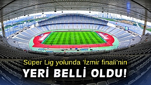 Süper Lig yolunda 'İzmir finali'nin yeri belli oldu!
