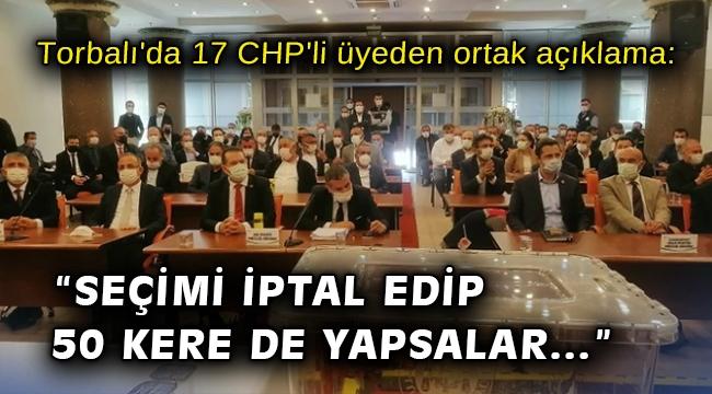 Torbalı'da 17 CHP'li üyeden ortak açıklama: Seçimi iptal edip 50 kere de yapsalar...
