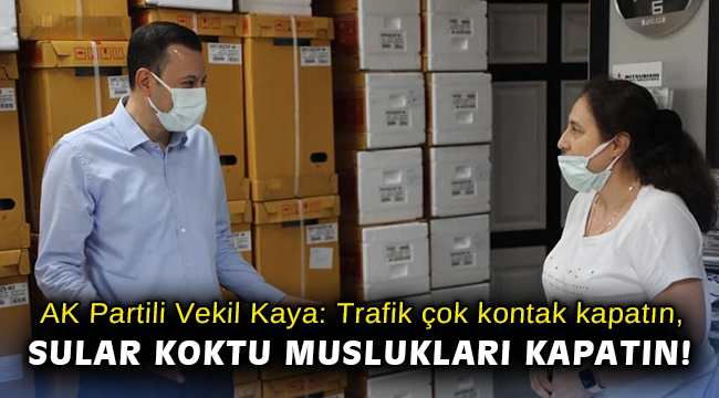 AK Partili Vekil Kaya: Trafik çok kontak kapatın, sular koktu muslukları kapatın!
