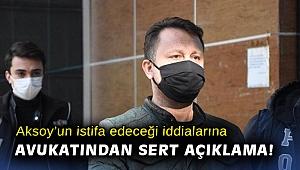 Aksoy'un istifa edeceği iddialarına avukatından sert açıklama!