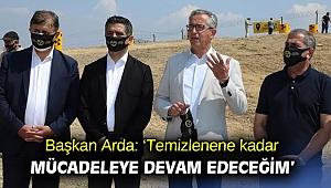 Başkan Arda: 'Temizlenene kadar mücadeleye devam edeceğim'