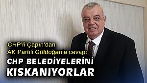 CHP'li Çapın'dan AK Partili Güldoğan'a cevap: CHP Belediyelerini kıskanıyorlar