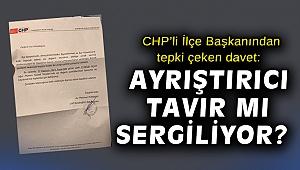 CHP'li İlçe Başkanından tepki çeken davet: Ayrıştırıcı tavır mı sergiliyor?