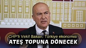 CHP'li Vekil Bakan: Türkiye ekonomisi ateş topuna dönecek