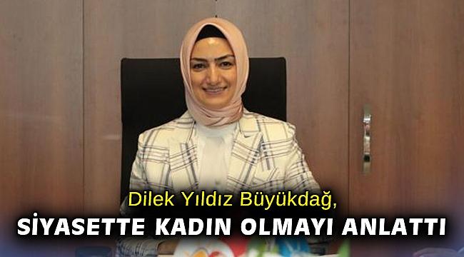 Dilek Yıldız Büyükdağ, siyasette kadın olmayı anlattı