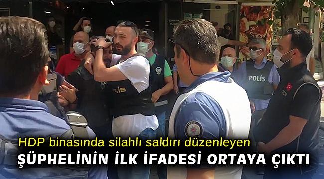 HDP binasında silahlı saldırı düzenleyen şüphelinin ilk ifadesi ortaya çıktı
