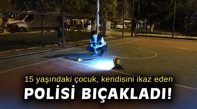 İzmir'de 15 yaşındaki çocuk, kendisini ikaz eden polisi bıçakladı