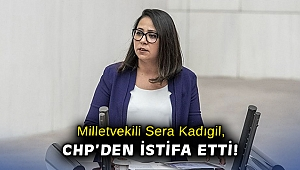 Milletvekili Sera Kadıgil, CHP'den istifa etti!