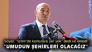 """Soyer, """"İzmir'de korkulara yer yok"""" dedi ve ekledi: """"Umudun şehirleri olacağız"""""""
