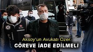 Aksoy'un Avukatı Özer: Göreve iade edilmeli
