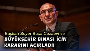 Başkan Soyer, Buca Cezaevi ve Büyükşehir Binası için kararını açıkladı!