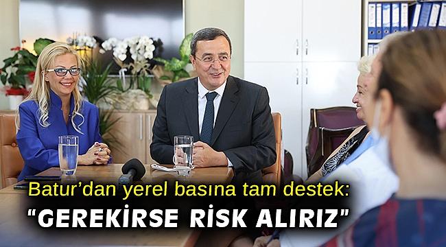 """Batur'dan yerel basına tam destek: """"Gerekirse risk alırız"""""""