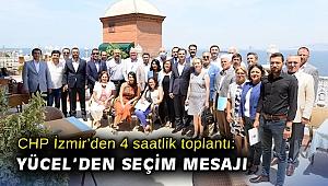 CHP İzmir'den 4 saatlik toplantı: Yücel'den seçim mesajı