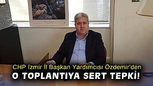 CHP İzmir İl Başkan Yardımcısı Özdemir'den o toplantıya sert tepki!