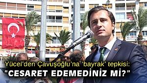 """CHP'li Yücel'den Bakan Çavuşoğlu'na 'bayrak' tepkisi: """"Cesaret edemediniz mi?"""""""