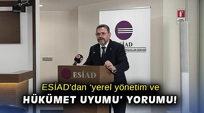 ESİAD'dan yerel 'yönetim ve hükümet uyumu' yorumu!