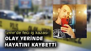 İzmir'de feci iş kazası: Olay yerinde hayatını kaybetti