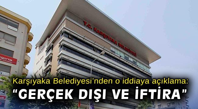 """Karşıyaka Belediyesi'nden o iddiaya açıklama: """"Gerçek dışı ve iftira"""""""