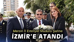 Mersin İl Emniyet Müdürü Mehmet Şahne İzmir'e atandı