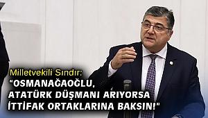 """Milletvekili Sındır: """"Osmanağaoğlu, Atatürk düşmanı arıyorsa ittifak ortaklarına baksın!"""""""